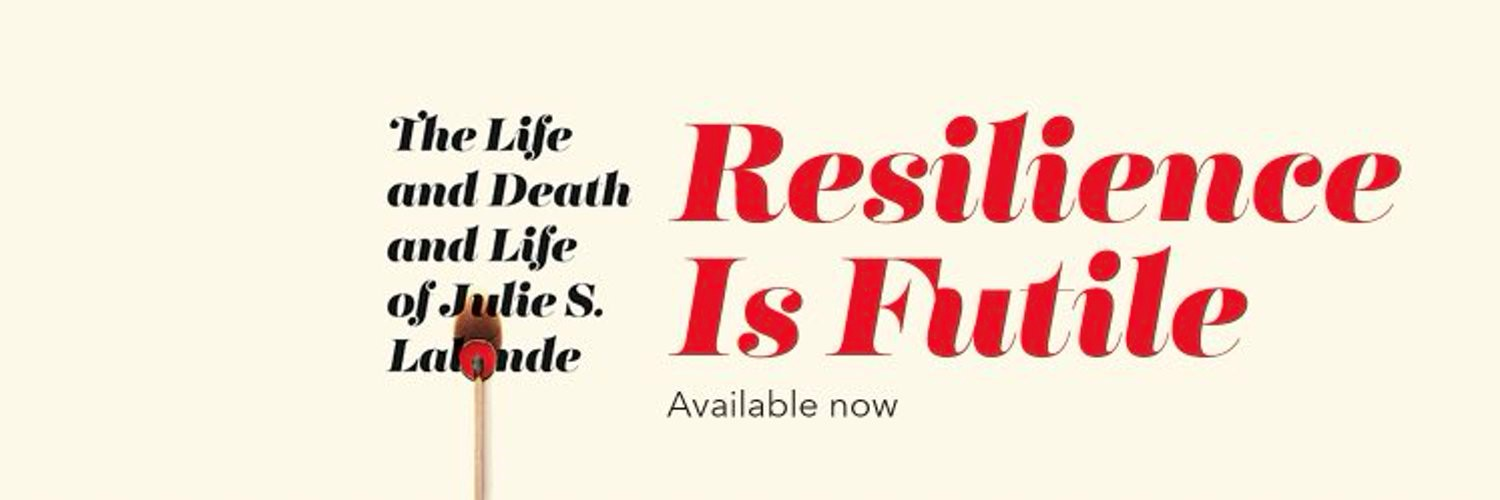 Resilence is Futile.   The life and death and life of Julie S. Lalonde